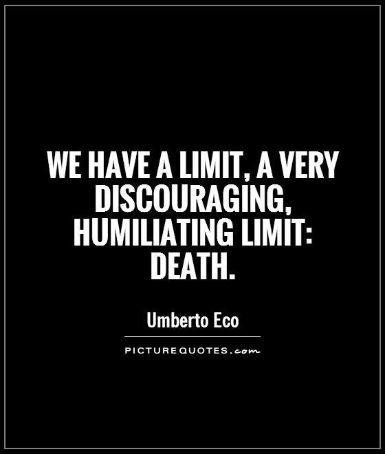 We have a limit, a very discouraging, humiliating limit: death Picture Quote #1