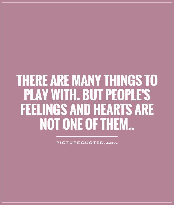 There are many things to play with. But people's feelings and hearts are not one of them Picture Quote #1