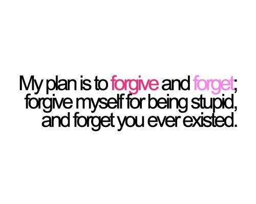 My plan is to forgive and forget. Forgive myself for being stupid, And forget you ever existed Picture Quote #1