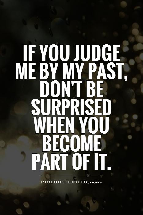 If you judge me by my past, don't be surprised when you become  part of it Picture Quote #1