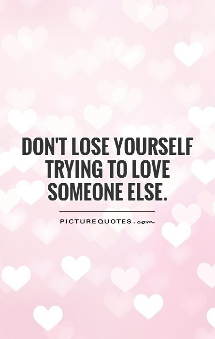 Dont Lose Yourself Trying To Love Someone Else Picture Quotes