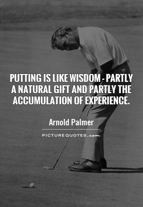Putting is like wisdom - partly  a natural gift and partly the accumulation of experience Picture Quote #1