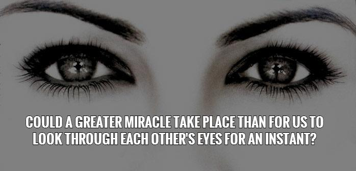 Could a greater miracle take place than for us to look through each other's eyes for an instant? Picture Quote #1