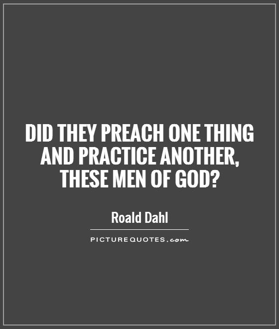 Did they preach one thing and practice another,  these men of God? Picture Quote #1