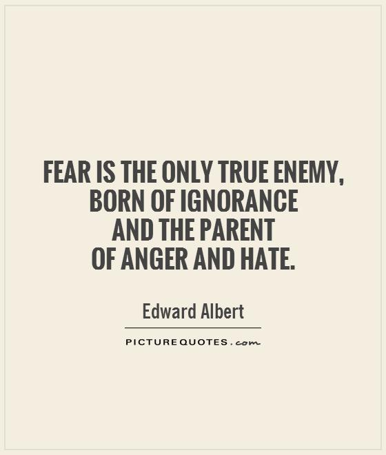 Fear is the only true enemy, born of ignorance  and the parent  of anger and hate Picture Quote #1