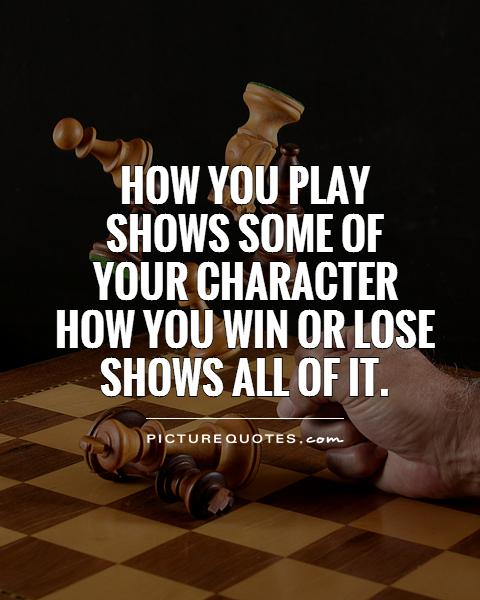How you play  shows some of  your character  how you win or lose shows all of it Picture Quote #1