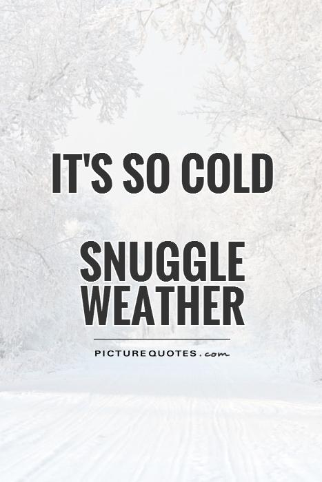 It's so cold  Snuggle weather Picture Quote #1
