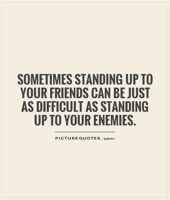Sometimes standing up to your friends can be just as difficult as standing up to your enemies Picture Quote #1
