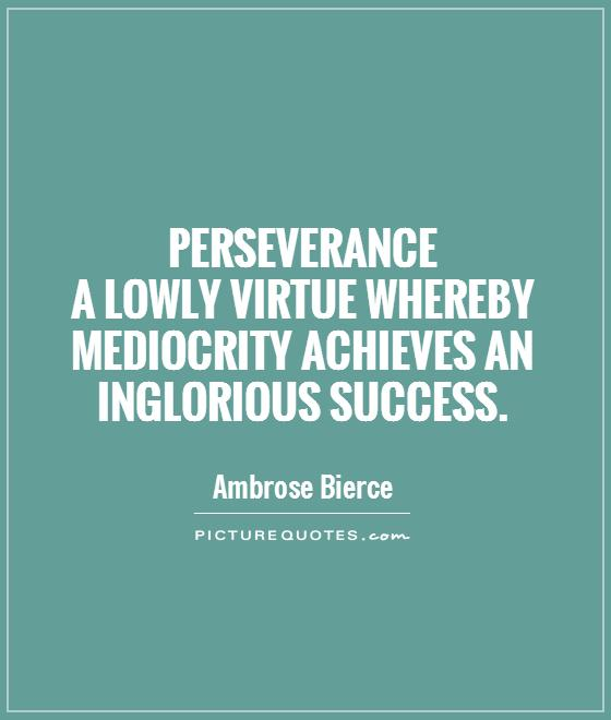 Perseverance  a lowly virtue whereby mediocrity achieves an inglorious success Picture Quote #1