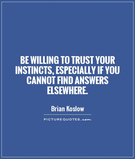 Be willing to trust your instincts, especially if you cannot find answers elsewhere Picture Quote #1