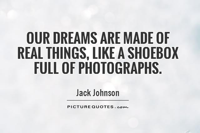 Our dreams are made of real things, like a shoebox full of photographs Picture Quote #1