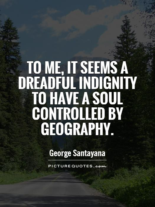 To me, it seems a dreadful indignity to have a soul controlled by geography Picture Quote #1