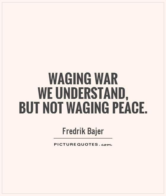 Waging war  we understand,  but not waging peace Picture Quote #1
