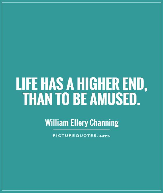 Life has a higher end, than to be amused Picture Quote #1