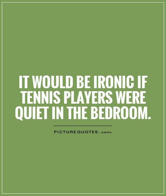 It would be ironic if tennis players were quiet in the bedroom Picture Quote #1