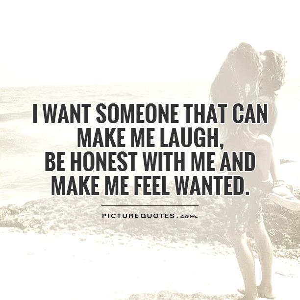 I want someone that can make me laugh,  be honest with me and make me feel wanted Picture Quote #1