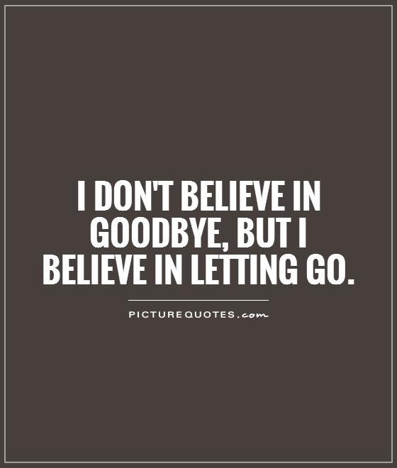 I don't believe in goodbye, but I believe in letting go Picture Quote #1