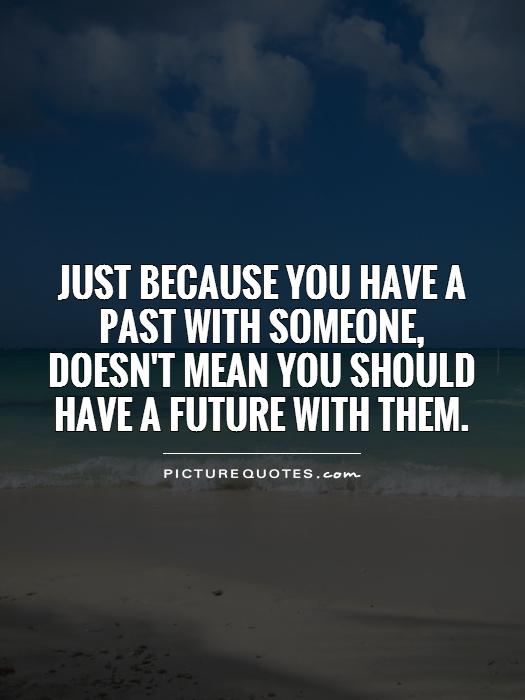 Just because you have a past with someone,  doesn't mean you should have a future with them Picture Quote #1