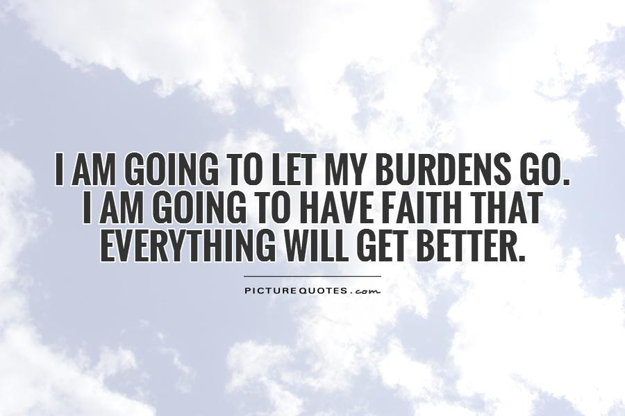I am going to let my burdens go.  I am going to have faith that everything will get better Picture Quote #1