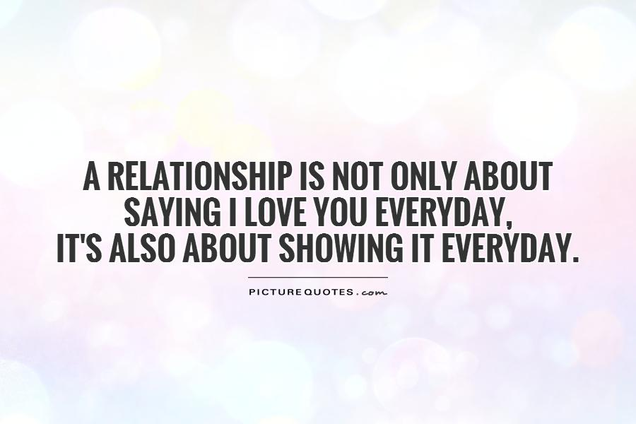 A relationship is not only about saying I love you everyday,  it's also about showing it everyday Picture Quote #1