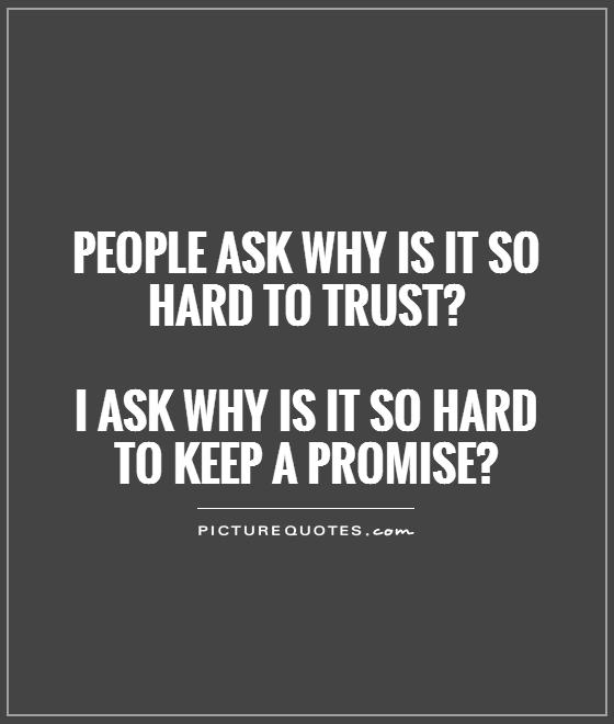 People ask why is it so hard to trust?   I ask why is it so hard to keep a promise? Picture Quote #1