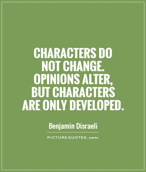 Characters do  not change.  Opinions alter,  but characters  are only developed Picture Quote #1