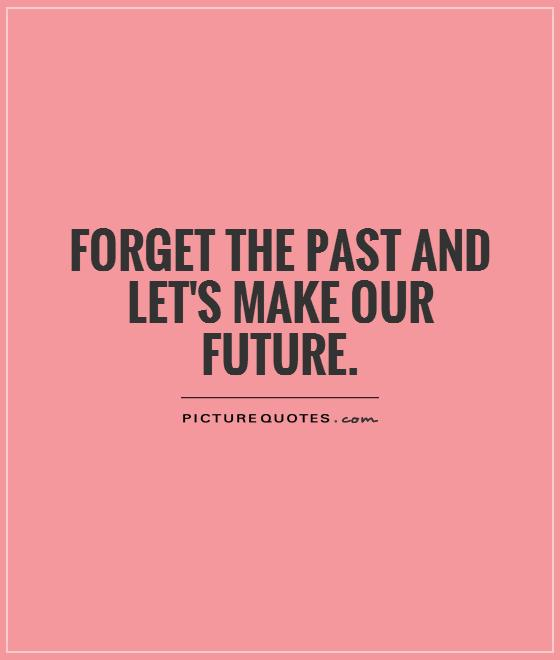 Forget the past and let's make our future Picture Quote #1