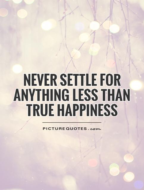 Never settle for anything less than true happiness Picture Quote #1