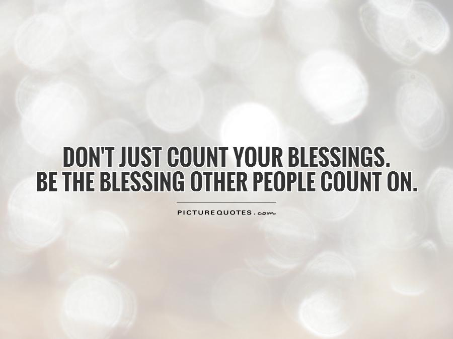 Don't just count your blessings.  Be the blessing other people count on Picture Quote #1