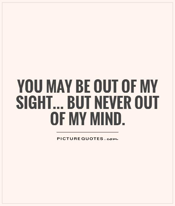 You may be out of my sight... but never out of my mind Picture Quote #1