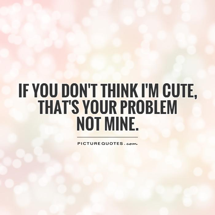 If you don't think I'm cute,  that's your problem  not mine Picture Quote #1