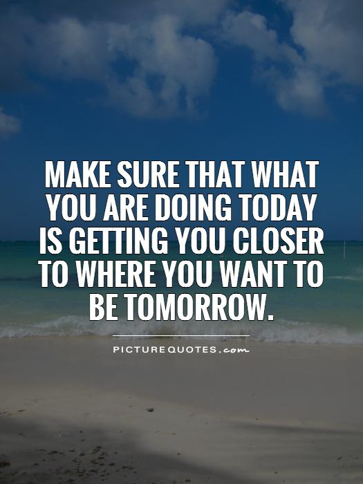 Make sure that what you are doing today is getting you closer to where you want to be tomorrow Picture Quote #1