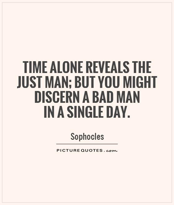 Time alone reveals the just man; but you might discern a bad man  in a single day Picture Quote #1
