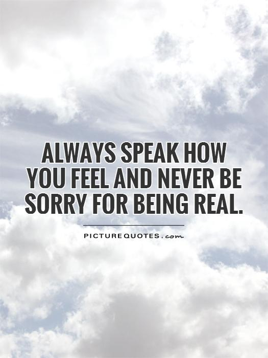 Always speak how you feel and never be sorry for being real Picture Quote #1