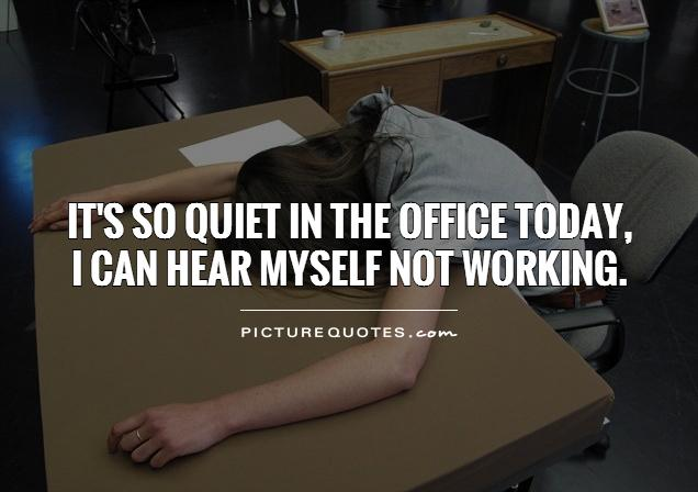 It's so quiet in the office today,  I can hear myself not working Picture Quote #1