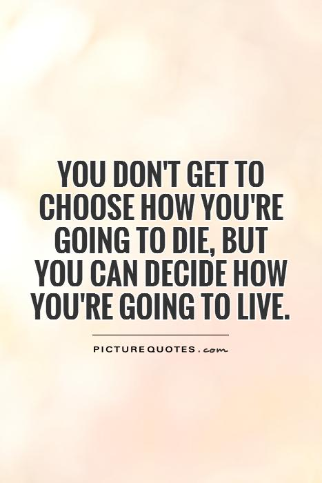 You don't get to choose how you're going to die, but you can decide how you're going to live Picture Quote #1