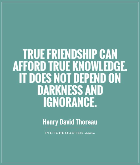 True friendship can afford true knowledge. It does not depend on darkness and ignorance Picture Quote #1