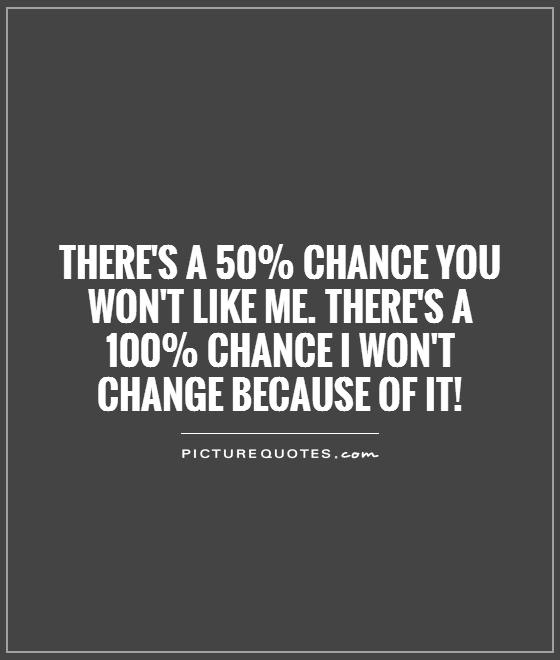 There's a 50% chance you won't like me. There's a 100% chance I won't change because of it! Picture Quote #1