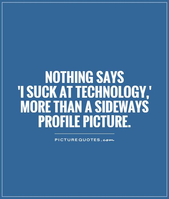 Nothing says  'I suck at technology,' more than a sideways profile picture Picture Quote #1