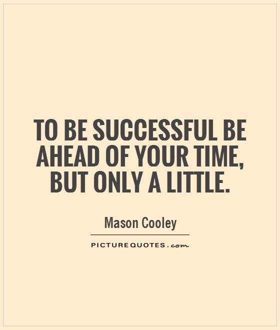 To be successful be ahead of your time, but only a little Picture Quote #1