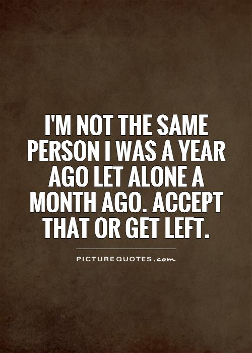 I'm NOT the same person I was a year ago let alone a month ago. Accept that or get left Picture Quote #1