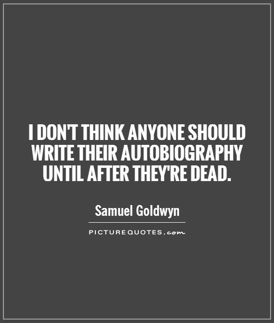 I don't think anyone should write their autobiography until after they're dead Picture Quote #1
