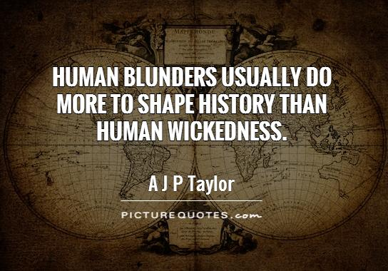 Human blunders usually do more to shape history than human wickedness Picture Quote #1
