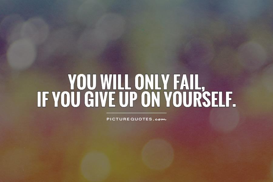 You will only fail,  if you give up on yourself Picture Quote #1