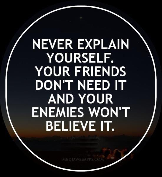 Never explain yourself. Your friends don't need it and your enemies won't believe it Picture Quote #1