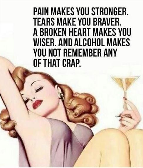 Pain makes you stronger. Tears make you braver. A broken heart makes you wiser. And alcohol makes you not remember any of that crap Picture Quote #1