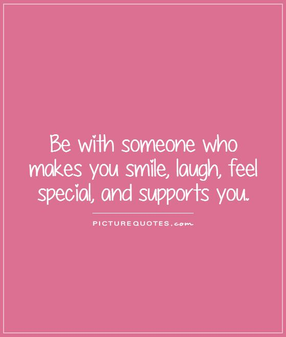 Be with someone who makes you smile, laugh, feel special, and supports you Picture Quote #1
