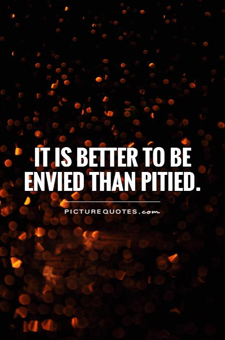 It is better to be envied than pitied Picture Quote #1