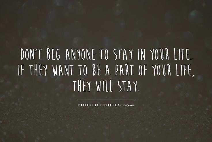 Don't beg anyone to stay in your life. If they want to be a part of your life, they will stay Picture Quote #1