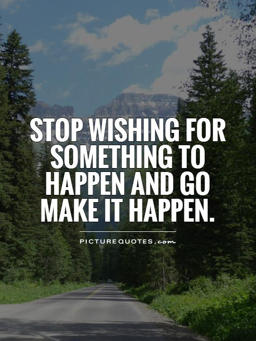 Stop wishing for something to happen and go make it happen Picture Quote #1